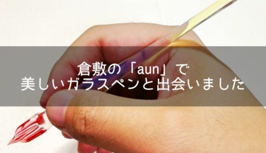 倉敷市の美観地区にある「aun」でガラスペンを購入。表情を変える美しい一本です!