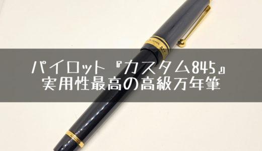 パイロット『カスタム845』をレビュー。少し背伸びしてでも買っておきたい至極の万年筆です。